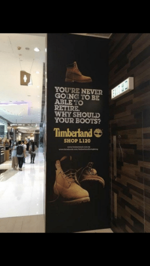Timberland, Boots, and Never: YOU'RE NEVER  GOING TO BE  ABLE TO  RETIRE  WHY SHOULD  YOUR BOOTS?  Timberland  SHOP L120  www.timberland.com Well that depressing Timberland