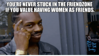 Friends, Friendzone, and Good: YOURE NEVER STUCKIN THE FRIENDZONE  IFYOU VALUE HAVING WOMEN AS FRIENDS.  peninc  Tue-Thue  Fri-Sa  imgflip.com Good friends know