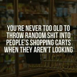 Prank, Shit, and Shopping: YOU'RE NEVER TOO OLD TO  THROW RANDOM SHIT INTO  PEOPLE'S SHOPPING CARTS  WHEN THEY AREN'T LOOKING An easy prank worthy of your consideration