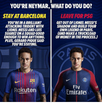 What would you do ? 🤔: YOU'RE NEYMAR, WHAT DO YOU DO?  STAY AT BARCELONA  LEAVE FOR PSG  YOU'REIN A BRILLIANT  ATTACKING TRIDENT WITH  LIONEL MESSIAND LUIS  SUAREZ ONA SQUAD GOOD  ENOUGH TO WIN ANYTHING.  PLUS, GERARD PIQUE SAID  YOU'RESTAYING.  GET OUTOFLIONEL MESSI'S  SHADOW AND BUILD YOUR  OWNLEGENDIN PARIS  AND MAKE A TRUCKLOAD  OF MONEY IN THE PROCESS.)  be  Fly  Emirates  Rakuten What would you do ? 🤔