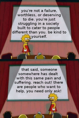 Tumblr, Blog, and Help: you're not a failure,  worthless, or deserving  to die. you're just  struggling in a society  built to cater to people  different than you. be kind to  yourself.   that said, someone  somewhere has dealt  with this same pain and  suffering. reach out! there  are people who want to  help, you need only ask! trans-mom: