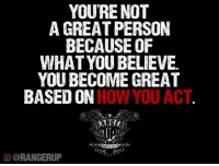 Memes, Acting, and 🤖: YOURE NOT  A GREAT PERSON  BECAUSE OF  WHAT YOU BELIEVE.  YOU BECOME GREAT  BASED ON  HOW YOU ACT  CORANGERUP Do something good, great, and meaningful.   RangerUp.com