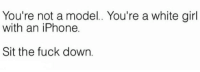 Dank, 🤖, and Down: You're not a model.. You're a white girl  with an iPhone.  Sit the fuck down.
