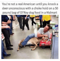 Deer, Food, and Funny: You're not a real American until you knock a  deer unconscious with a choke hold on a 50  pound bag of Ol'Roy dog food in a Walmart @comedyslam posts the best content 😫 best page I swear to god
