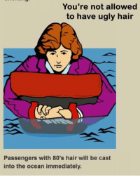 80s, Ugly, and Airplane: You're not allowed  to have ugly hair  Passengers with 80's hair will be cast  into the ocean immediately