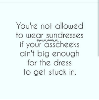 IT'S ALL LOVE: You're not allowed  to wear sundresses  @yes sir daddy sir  if your asscheeks  ain't big enough  for the dress  to get stuck in IT'S ALL LOVE