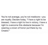 """Blessed, Mediocre, and Live: You're not average, you're not mediocre-you  are royalty. Declare today, """"I have a right to be  blessed, I have a right to live in victory, I have a  right to overcome this obstacle because I'm  wearing a crown of honor put there by my  Creator.""""  35"""