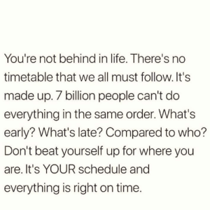 https://t.co/Zji9ZOOA4e: You're not behind in life. There's no  timetable that we all must follow.It's  made up. 7 billion people can't do  everything in the same order. What's  early? What's late? Compared to who?  Don't beat yourself up for where you  are. It's YOUR schedule and  everything is right on time. https://t.co/Zji9ZOOA4e