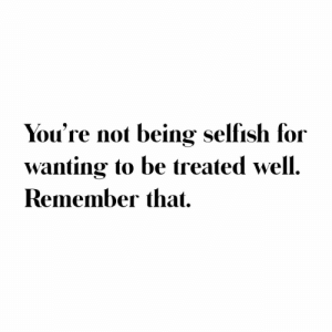 selfish: You're not being selfish for  wanting to be treated well.  Remember that.