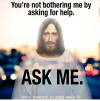 Memes, 🤖, and Amen: You're not bothering me by  asking for help.  ASK ME  INVITE SOMEONE TO JESUS DAILY ® Amen 🙏❤️