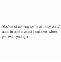 🔥🔥🔥🔥🔥🔥: You're not coming to my birthday party'  used to be the worst insult ever when  you were younger 🔥🔥🔥🔥🔥🔥