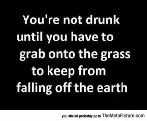 srsfunny:  That's When You Actually Know: You're not drunk  until you have to  grab onto the gras:s  to keep from  falling off the eartlh  you should probably go to TheMetaPicture.com srsfunny:  That's When You Actually Know