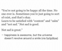 "Good, Happy, and Okay: ""You're not going to be happy all the time. No  one ever is. Sometimes you're just going to sort  of exist, and that's okay.  Learn to be satisfied with ""content"" and ""calm""  and ""not sad."" Not sad is good  Not sad is great.""  happiness is awesome, but the universe  doesn't revolve around a smile (via fortpillow) You're not going to be happy all the time"