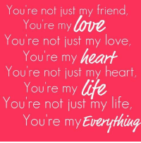 Friends, Life, and Love: You're not just my friend,  You're my  You're not just my love  You're my heart  You're not just my heart  Youre my life  You're not just my life  You're my Everything 🌴 Lady in Love