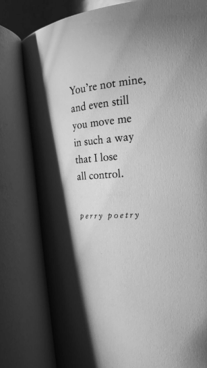 Control, Poetry, and Mine: You're not mine,  and even still  you move me  in such a way  that I lose  all control.  perry poetry
