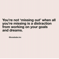 Goals, Dreams, and Working: You're not 'missing out' when all  you're missing is a distraction  from working on your goals  and dreams,  @bossbabe.inc