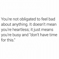 "Bad, Love, and Fuck: You're not obligated to feel bad  about anything. It doesn't mean  you're heartless; it just means  you're busy and ""don't have time  for this."" Nobody gives a fuck about your lil feelings. Especially the ones that ""Love"" you. So worry about yourself and always move forward."