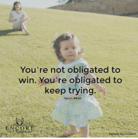 Memes, Oblige, and Jason Mraz: You're not obligated to  win. You're obligated to  keep trying.  Jason Mraz <3