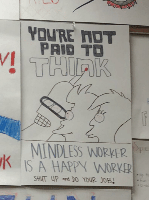 scifiseries:  Somebody drew this for our propaganda project in english: YOU'RE NOT  PAID TO  THIRK  MINDLESS WORKER Pp  IS A HAPPY WORKER  SHUT UP and D0 YOUR JOB! scifiseries:  Somebody drew this for our propaganda project in english