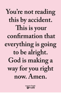 God, Life, and Memes: You're not reading  this bv accident.  This is your  confirmation that  everything is going  to be alright.  God is making a  way for you right  now, Amen.  Lessons Taught  By LIFE <3