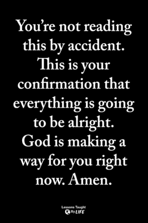 <3: You're not reading  this by accident.  This is your  confirmation that  everything is going  to be alright.  God is making a  way for you right  now. Amen,  Lessons Taught  By LIFE <3