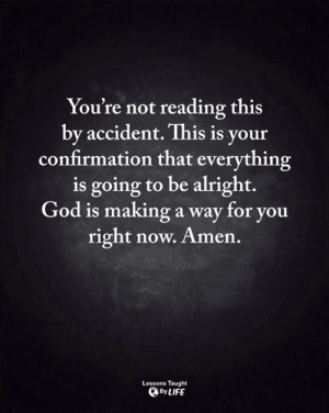 God, Life, and Memes: You're not reading this  by accident. This is your  confirmation that everything  is going to be alright.  God 1s maKing a way for youu  right now. Amen.  Lessons Taught  By LIFE <3