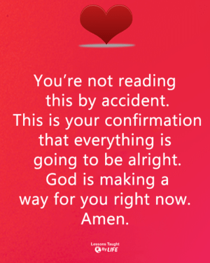 <3: You're not reading  this by accident.  This is your confirmation  that everything is  going to be alright.  God is making a  way for you right now  Amen  Lessons Taught  @By LIFE <3