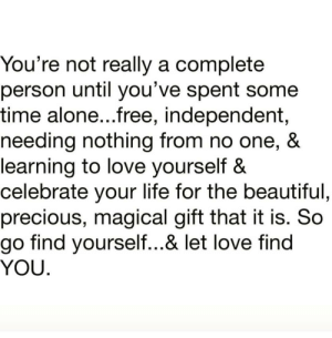 Being Alone, Beautiful, and Life: You're not really a complete  person until you've spent some  time alone...free, independent,  needing nothing from no one, &  learning to love yourself &  celebrate your life for the beautiful,  precious, magical gift that it is. So  go find yourself...& let love find  YOU. https://t.co/j9AHRtNBbY