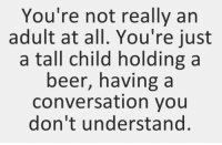 "Beer, Tumblr, and Blog: You're not really arn  adult at all. You're just  a tall child holdinga  beer, having a  conversation you  don't understand. <p><a href=""http://memehumor.net/post/173951617797/weve-all-been-living-a-lie"" class=""tumblr_blog"">memehumor</a>:</p>  <blockquote><p>We've All Been Living A Lie</p></blockquote>"