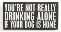 Drinking Alone: YOU'RE NOT REALLY  DRINKING ALONE  YOUR DOG IS HOME