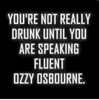 Ozzy Osbourne: YOU'RE NOT REALLY  DRUNK UNTIL YOU  ARE SPEAKING  FLUENT  OZZY OSBOURNE