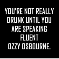 #ByebyePast: YOU'RE NOT REALLY  DRUNK UNTIL YOU  ARE SPEAKING  FLUENT  OZZY OSBOURNE #ByebyePast