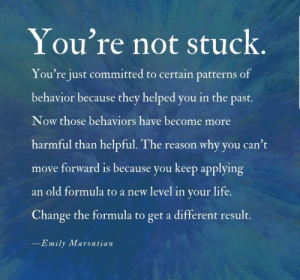 Life, Image, and Old: You're not stuck.  You're just committed to certain patterns of  behavior because they helped you in the past.  Now those behaviors have become more  harmful than helpful. The reason why you can't  move forward is because you keep applying  an old formula to a new level in your life.  Change the formula to get a different result.  -Emily Maroutian [image] You don't have to be stuck there