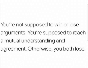 Understanding, Hood, and Reach: You're not supposed to win or lose  arguments. You're supposed to reach  a mutual understanding and  agreement. Otherwise, you both lose. 🎯