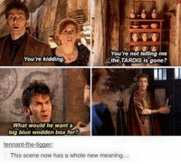 Memes, Tigger, and Blue: You're not telling me  the TARDIS is gone?  You're kidding  What would he want a  big blue wodden box for?  tennant-the-tigger:  This scene now has a whole new meaning...