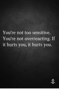 You, Hurts, and Sensitive: You're not too sensitive.  You're not overreacting. If  it hurts you, it hurts you.  ELATIONSH  LES