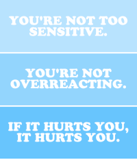 Overreacting: YOU'RE NOT TOO  SENSITIVE.   YOU'RE NOT  OVERREACTING   IF IT HURTS YOU  IT HURTS YOU