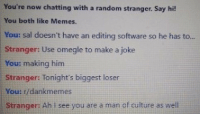 Random Stranger: You're now chatting with a random stranger. Say hi!  You both like Memes.  You: sal doesn't have an editing software so he has to...  Stranger: Use omegle to make a joke  You: making him  Stranger: Tonight's biggest loser  You: r/dankmemes  Stranger: Ah I see you are a man of culture as well