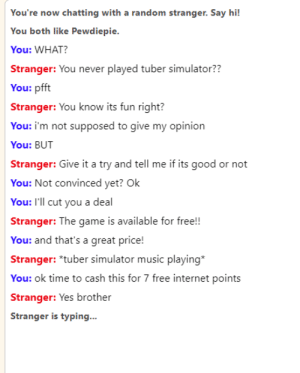 Internet, Music, and The Game: You're now chatting with a random stranger. Say hi!  You both like Pewdiepie.  You: WHAT?  Stranger: You never played tuber simulator??  You: pfft  Stranger: You know its fun right?  You: i'm not supposed to give my opinion  You: BUT  Stranger: Give it a try and tell me if its good or not  You: Not convinced yet? Ok  You: I'll cut you a deal  Stranger: The game is available for free!!  You: and that's a great price!  Stranger: *tuber simulator music playing*  You: ok time to cash this for 7 free internet points  Stranger: Yes brother  Stranger is typing... yee