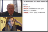 Memes, Omegle, and China: You're now chatting with a random stranger. Say  You: Hi  stranger: Hi  Stranger: Make America Great Again  You: why ru on omegle  Stranger: China is ripping us off in trade You can't hide from him