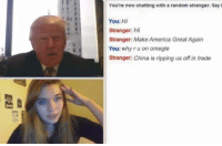 America, Omegle, and China: You're now chatting with a random stranger. Say  You: Hi  Stranger: Hi  Stranger: Make America Great Again  You: why ru on omegle  Stranger: China is ripping us off in trade