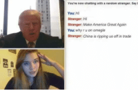America, Memes, and Omegle: You're now chatting with a random stranger, Say  You: Hi  Stranger: Hi  Stranger: Make America Great Again  You: why ru on omegle  Stranger: China is ripping us off in trade