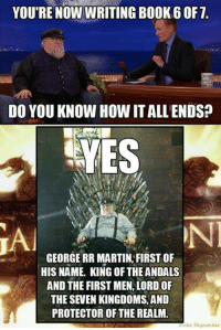 Martin, Memes, and George RR Martin: YOU'RE NOW WRITING BOOK 6 OF T.  DO YOU KNOW HOW ITALLENDS?  YES  ON  GEORGE RR MARTIN, FIRST OF  HIS NAME. KING OF THE ANDALS  AND THE FIRST MEN,LORD OF  THE SEVEN KINGDOMS, AND  PROTECTOR OF THE REALM.