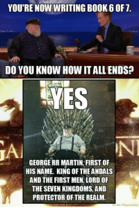 Books, Martin, and Memes: YOU'RE NOW WRITING BOOK 60F7.  DO YOU KNOW HOWITALLENDSP  YES  GEORGE RR MARTIN FIRST OF  HIS NAME. KING OF THE ANDALS  AND THE FIRST MEN,LORD OF  THE SEVEN KINGDOMS, AND  PROTECTOR OF THE REALM.