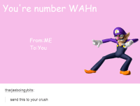 Dank, 🤖, and Crushed: you're number WAHn  From: ME  To You  thariasboingybits:  send this to your crush #TumblrMadeMeDoIt