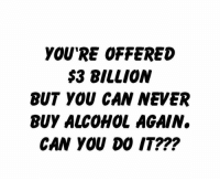 Alcohol, Never, and Can: YOU'RE OFFERED  $3 BILLION  BUT YOU CAN NEVER  BUY ALCOHOL AGAIN.  CAN YOU DO IT??? Would y'all be able to NEVER drink again? 🤔 https://t.co/ui40HMjvNg