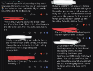 """Ass, Cute, and Dude: You're on niceguys bc of your degrading sexist  language. Congrats, your low key an ass munch  Bullying people is not honesty. Calling  someone a hoe bc she doesn't like you/  likes other guys more is not a reason to  bully her. If you do not understand what  you sound like, please. for the love of all  things good and holy. search up The  Nice Guy Ballad by Wilbur Soot.  You're better than that dude. My bf used to  be one too but he isn't now. GI  Edit  2  I'm not tho. If you're acting like a hoe l'll tell  you. If ur bf is a dork I'll tell u it's called honesty  and btw girls suck And I'm a cute, nice, funny  guy  She is a ho  like three guys on the lax team  e has topped  I really hope your being sarcastic bc this is  the very definition of the thread. Petition to  change the description to this Edit: calling  someone a hoe is degrading and  misogynistic  Do you really not understand?  Blasting someone on the internet  and calling them a hoe  something that is not your  business is what being a nice guy is  about. You call yourself nice, but  you cannot grasp what an absolute  ass you are being riht now. Move  on. Stop obsessing over some  hoe  for  2  otta be a """"nice guy"""" for a sec... it's called  honestly tf? This kind of ignorance is rare"""