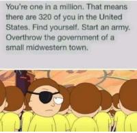 Midwestern: You're one in a million. That means  there are 320 of you in the United  States. Find yourself. Start an army  Overthrow the government of a  small midwestern town.