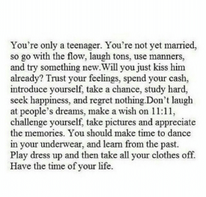 Clothes, Life, and Regret: You're only a teenager. You're not yet married,  so go with the flow, laugh tons, use manners,  and try something new.Will you just kiss him  already? Trust your feelings, spend your cash,  introduce yourself, take a chance, study hard,  seek happiness, and regret nothing.Don't laugh  at people's dreams, make a wish on 11:11,  challenge yourself, take pictures and appreciate  the memories. You should make time to dance  in your underwear, and learn from the past.  Play dress up and then take all your clothes off.  Have the time of your life.