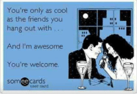 Friends, Funny, and Funny Jokes: You're only as cool  as the friends you  hang out with …  And I'm awesome  You're welcome.  somee cards  ее  user card Funny pics, humour quotes, funny jokes, jokes funny, hilarious funny, humor funny  …For the best humour and hilarious jokes visit www.bestfunnyjokes4u.com/lol-funny-cat-pic/